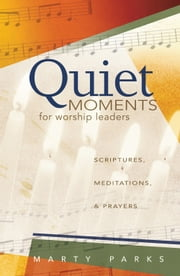 Quiet Moments for Worship Leaders - Scriptures, Meditations, and Prayers ebook by Marty Parks