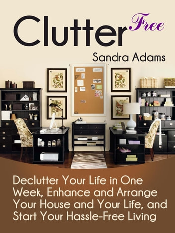 Clutter Free Declutter Your Life In One Week Enhance And Arrange House