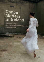 Dance Matters in Ireland - Contemporary Dance Performance and Practice ebook by Aoife McGrath, Emma Meehan