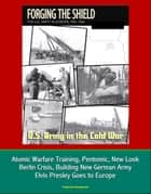 U.S. Army in the Cold War: Forging the Shield - The U.S. Army in Europe, 1951-1962, Atomic Warfare Training, Pentomic, New Look, Berlin Crisis, Building New German Army, Elvis Presley Goes to Europe ebook by Progressive Management