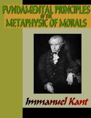 Fundamental Principles of the Metaphysic of Morals ebook by Kant, Immanuel