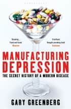 Manufacturing Depression - The Secret History of a Modern Disease ebook by Gary Greenberg