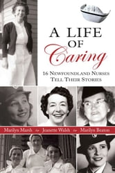 Life Of Caring: 16 Newfoundland Nurses Tell Their Stories ebook by Jeanette Walsh,Marilyn Marsh,Marilyn Beaton
