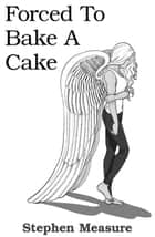 Forced to Bake a Cake ebook by Stephen Measure