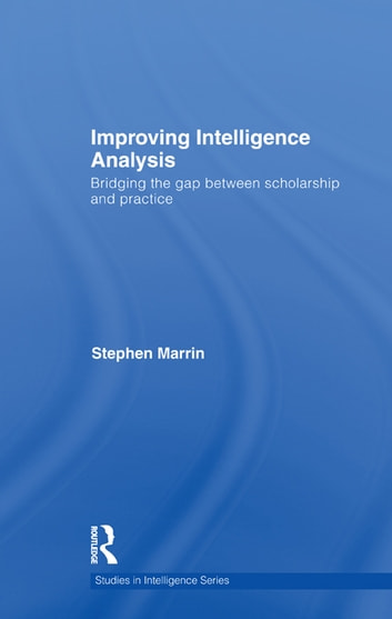 Improving Intelligence Analysis - Bridging the Gap between Scholarship and Practice ebook by Stephen Marrin