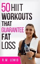 The Top 50 HIIT Workouts That Guarantee Fat Loss ebook by R.M. Lewis