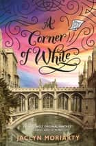 A Corner of White: The Colors of Madeleine, Book One ebook by Jaclyn Moriarty