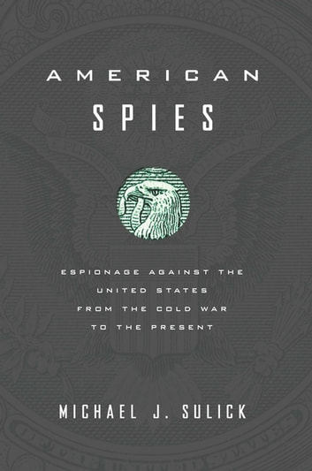American Spies - Espionage against the United States from the Cold War to the Present ebook by Michael J. Sulick