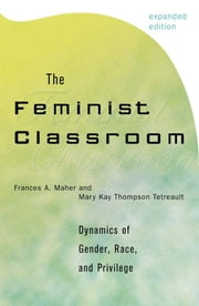 The Feminist Classroom - Dynamics of Gender, Race, and Privilege ebook by Frances A. Maher,Mary Kay Thompson Tetreault