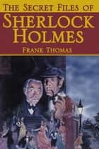The Secret Files of Sherlock Holmes ebook by Frank Thomas