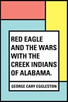 Red Eagle and the Wars With the Creek Indians of Alabama. ebook by George Cary Eggleston