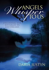 Angels Whisper to Us - Decoding the Messages in Daydreams ebook by Daria Justyn