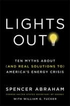 Lights Out! - Ten Myths About (and Real Solutions to) America's Energy Crisis ebook by Spencer Abraham, William Tucker