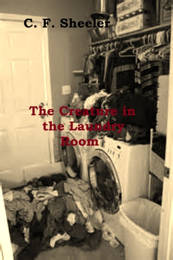 The Creature in the Laundry Room ebook by C. F. Sheeler
