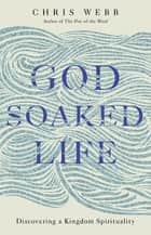 God-Soaked Life - Discovering a Kingdom Spirituality ebook by Reverend Chris Webb, OSB