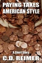 Paying Taxes, American Style (Short Story) ebook by C.D. Reimer