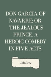 Don Garcia of Navarre; Or, the Jealous Prince. A Heroic Comedy in Five Acts. ebook by Molière