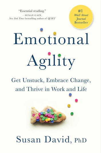 Emotional Agility - Get Unstuck, Embrace Change, and Thrive in Work and Life ebook by Susan David