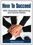 How To Succeed With Business Networking and Social Media ebook by Michael Larsen