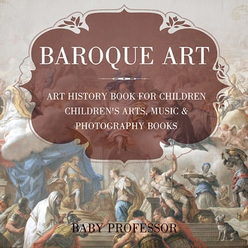 Baroque Art - Art History Book for Children | Children's Arts, Music & Photography Books ebook by Baby Professor