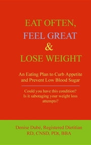 EAT OFTEN, FEEL GREAT & LOSE WEIGHT: An Eating Plan to Curb Appetite and Prevent Low Blood Sugar ebook by Denise Dubé