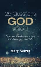 25 Questions God Asked - Discover the Answers that will Change Your Life ebook by Mary Selzer