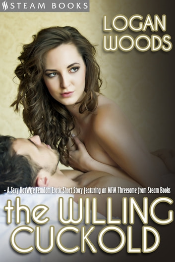 The Willing Cuckold - A Sexy MFM HotWife Femdom Erotic Short Story from Steam Books ebook by Logan Woods,Steam Books