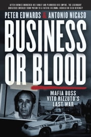 Business or Blood - Mafia Boss Vito Rizzuto's Last War ebook by Peter Edwards,Antonio Nicaso