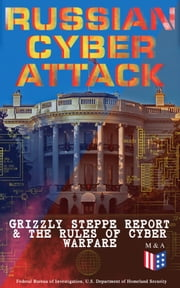 Russian Cyber Attack - Grizzly Steppe Report & The Rules of Cyber Warfare - Hacking Techniques Used to Interfere the U.S. Election and to Exploit Government & Private Sectors, Recommended Mitigation Strategies and International Cyber-Conflict Law ebook by U.S. Department of Defense, Department of Homeland Security, Federal Bureau of Investigation,...