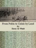 From Pekin to Calais by Land ebook by Harry De Windt
