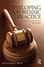 Developing a Forensic Practice - Operations and Ethics for Experts ebook by William H. Reid
