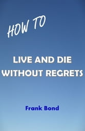 How to Live and Die Without Regrets ebook by Frank Bond
