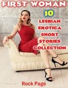 First Woman: 10 Lesbian Erotica Short Stories Collection ebook by Rock Page