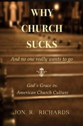 Why Church Sucks: And No One Really Wants To Go ebook by Jon Richards
