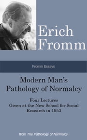 Fromm Essays: Modern Man's Pathology of Normalcy Four Lectures Given at the New School for Social Research in 1953, From the The Pathology of Normalcy ebook by Erich Fromm