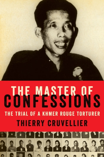 The Master of Confessions - The Making of a Khmer Rouge Torturer eBook by Thierry Cruvellier