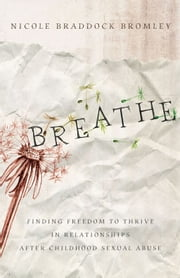 Breathe - Finding Freedom to Thrive in Relationships After Childhood Sexual Abuse ebook by Nicole Braddock Bromley