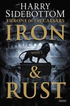 Iron and Rust: Throne of the Caesars: Book 1 ebook by Harry Sidebottom