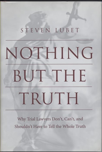 Nothing but the Truth - Why Trial Lawyers Don't, Can't, and Shouldn't Have to Tell the Whole Truth ebook by Steven Lubet
