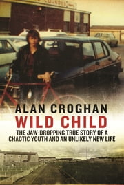 Wild Child - The jaw-dropping true story of a chaotic youth and an unlikely new life ebook by Alan Croghan