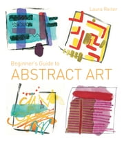 Beginner's Guide to Abstract Art - Making abstract art in watercolour, acrylics, mixed media and collage ebook by Laura Reiter