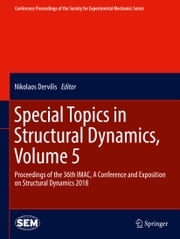 Special Topics in Structural Dynamics, Volume 5 - Proceedings of the 36th IMAC, A Conference and Exposition on Structural Dynamics 2018 ebook by Nikolaos Dervilis