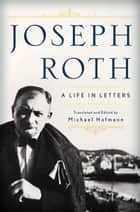 Joseph Roth: A Life in Letters ebook by Joseph Roth,Michael Hofmann,Michael Hofmann