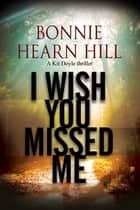 I Wish You Missed Me ebook by Bonnie Hearn Hill