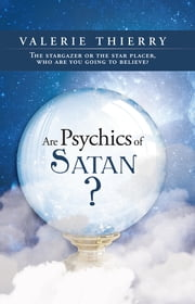 Are Psychics of Satan? - The stargazer or the star placer, who are you going to believe? ebook by Valerie Thierry