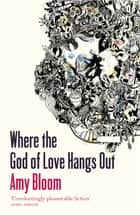 Where The God Of Love Hangs Out ebook by Amy Bloom