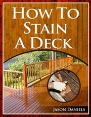 How To Stain A Deck ebook by Jason Daniels