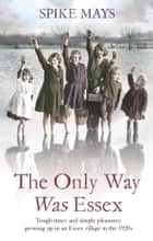 The Only Way Was Essex - Tough Times and simple pleasures: growing up in an Essex village in the 1920s ebook by Spike Mays