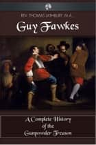 Guy Fawkes - A Complete History of the Gunpowder Treason ebook by Thomas Lathbury