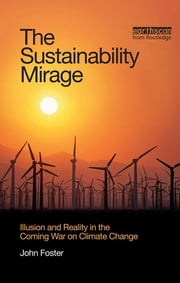 The Sustainability Mirage - Illusion and Reality in the Coming War on Climate Change ebook by John Michael Foster